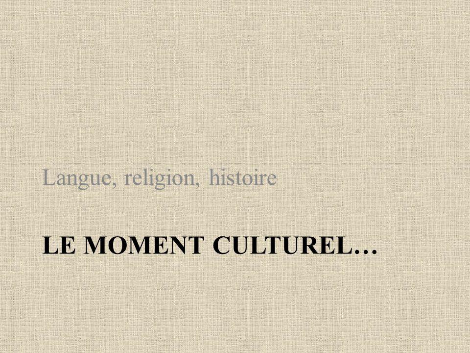 LE MOMENT CULTUREL… Langue, religion, histoire