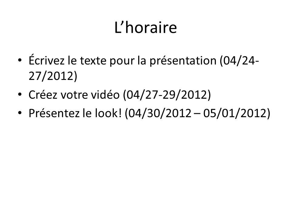 Lhoraire Écrivez le texte pour la présentation (04/24- 27/2012) Créez votre vidéo (04/27-29/2012) Présentez le look.