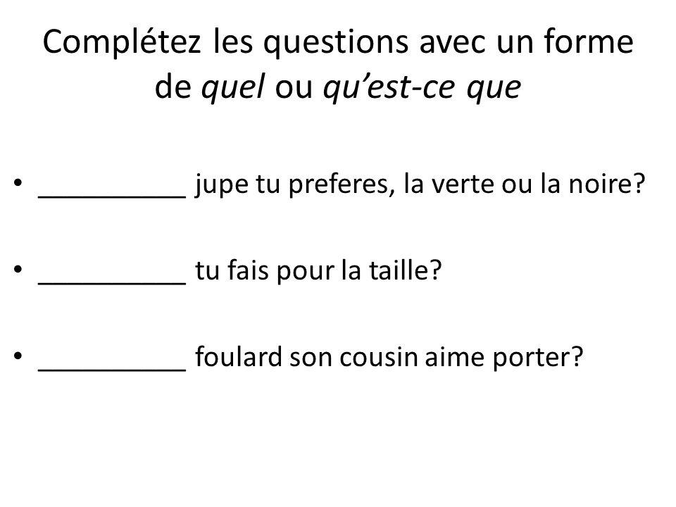 Complétez les questions avec un forme de quel ou quest-ce que __________ jupe tu preferes, la verte ou la noire.