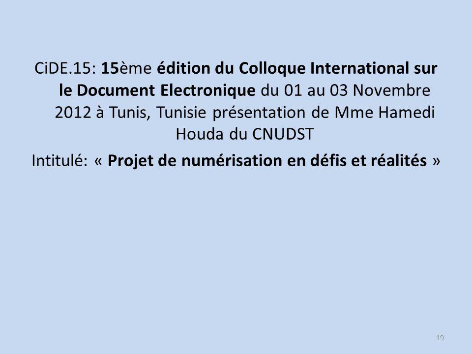 CiDE.15: 15ème édition du Colloque International sur le Document Electronique du 01 au 03 Novembre 2012 à Tunis, Tunisie présentation de Mme Hamedi Houda du CNUDST Intitulé: « Projet de numérisation en défis et réalités » 19
