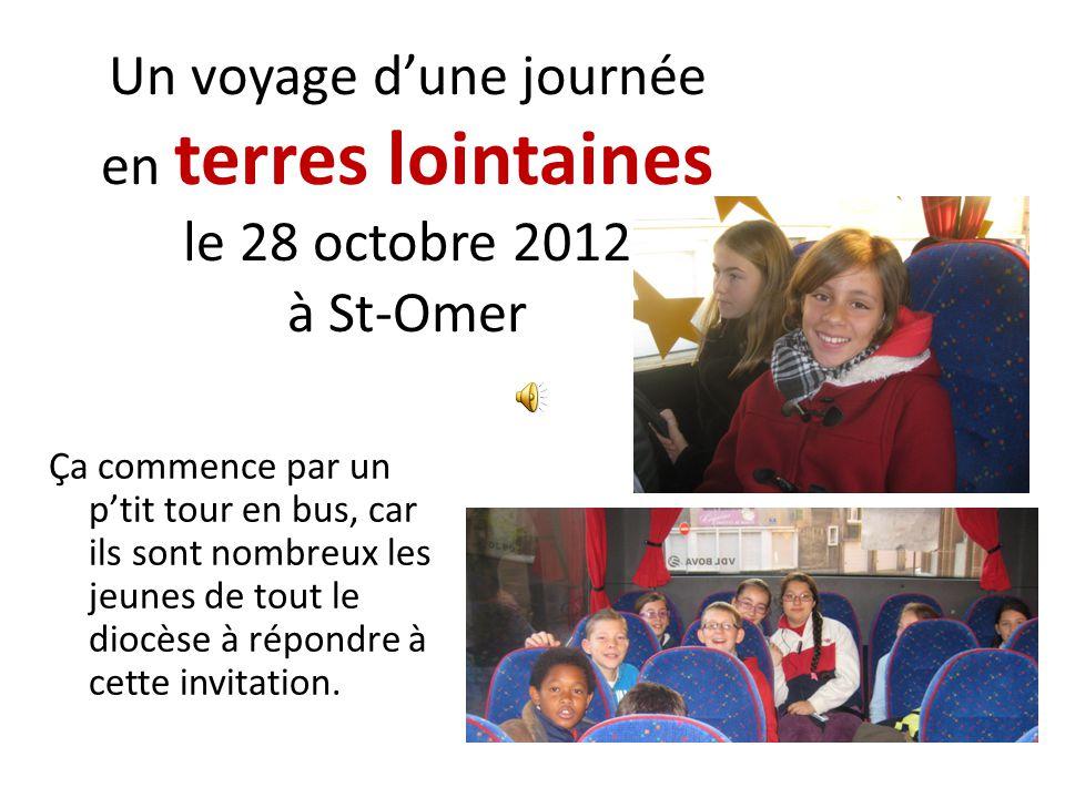 Un voyage dune journée en terres lointaines le 28 octobre 2012 à St-Omer Ça commence par un ptit tour en bus, car ils sont nombreux les jeunes de tout le diocèse à répondre à cette invitation.