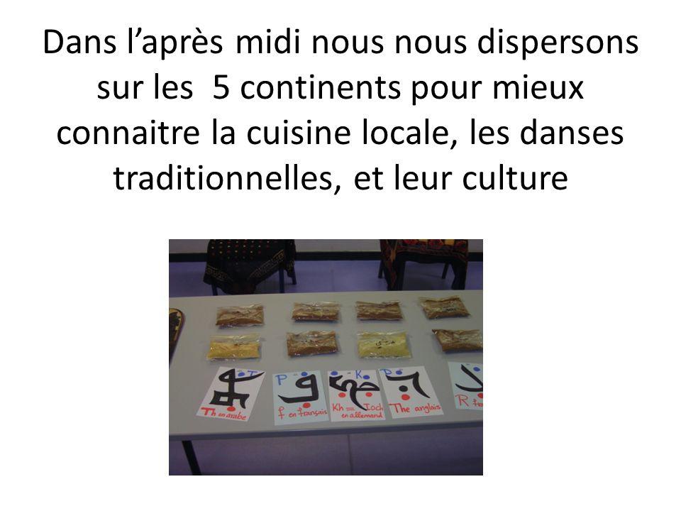 Dans laprès midi nous nous dispersons sur les 5 continents pour mieux connaitre la cuisine locale, les danses traditionnelles, et leur culture
