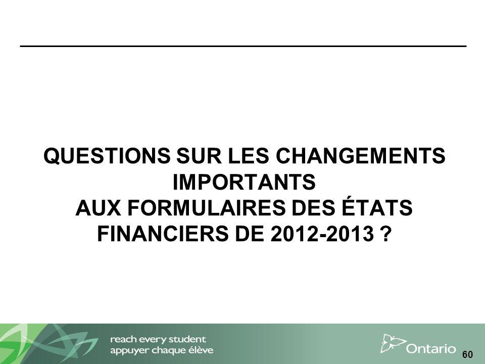 QUESTIONS SUR LES CHANGEMENTS IMPORTANTS AUX FORMULAIRES DES ÉTATS FINANCIERS DE 2012-2013 ? 60