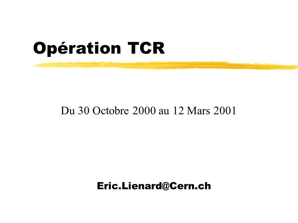 Opération TCR Eric.Lienard@Cern.ch Du 30 Octobre 2000 au 12 Mars 2001
