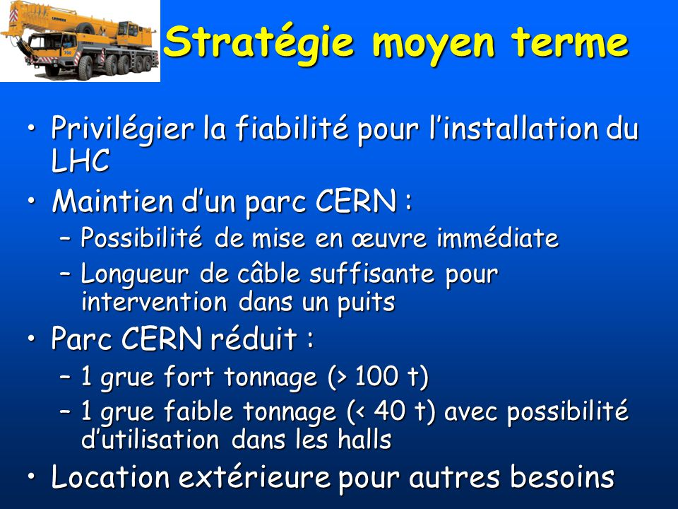 Parc 2003 N°MarqueAge Remarques / Etat Tx utilisation Durée de vie 402Mercedes18 Avec remorque Nicolas 100 t 100 % < 2006 404Unimog11 100 % 15 407Mercedes23 10 % < 2006 408Mercedes8 Avec semi-remorque 100 % 20 428Unimog29 5 % < 2006 Parc CERN janvier 2003 : 5 tracteurs