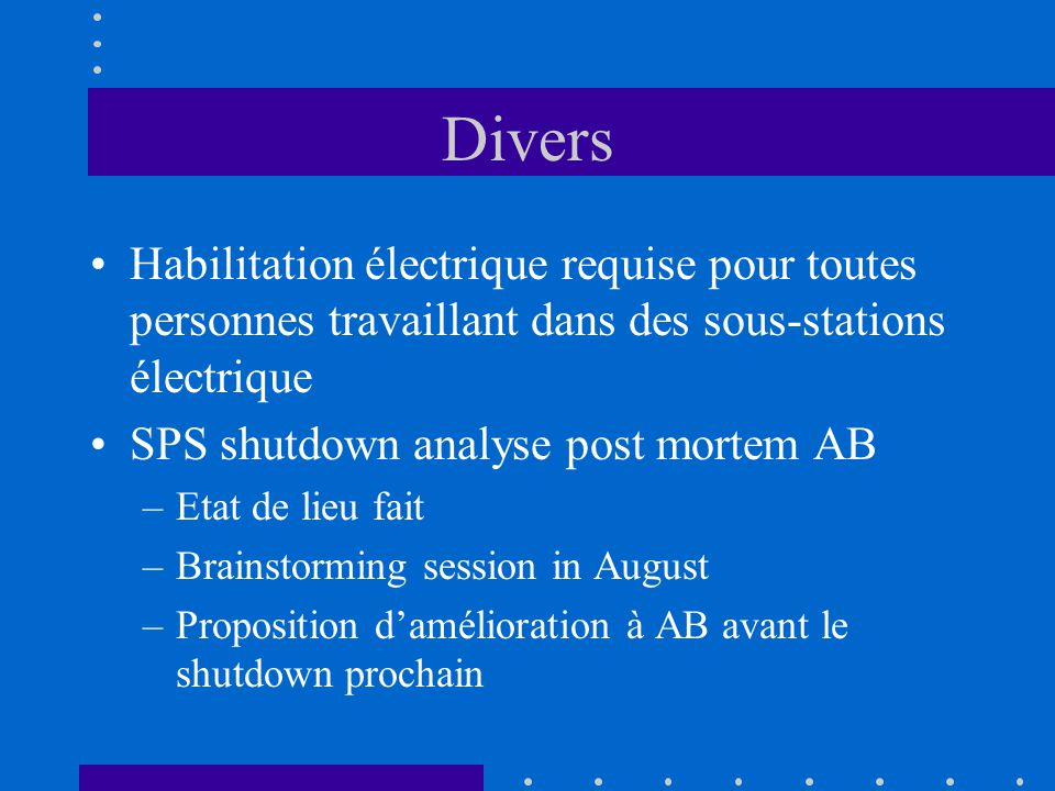 Divers Habilitation électrique requise pour toutes personnes travaillant dans des sous-stations électrique SPS shutdown analyse post mortem AB –Etat de lieu fait –Brainstorming session in August –Proposition damélioration à AB avant le shutdown prochain