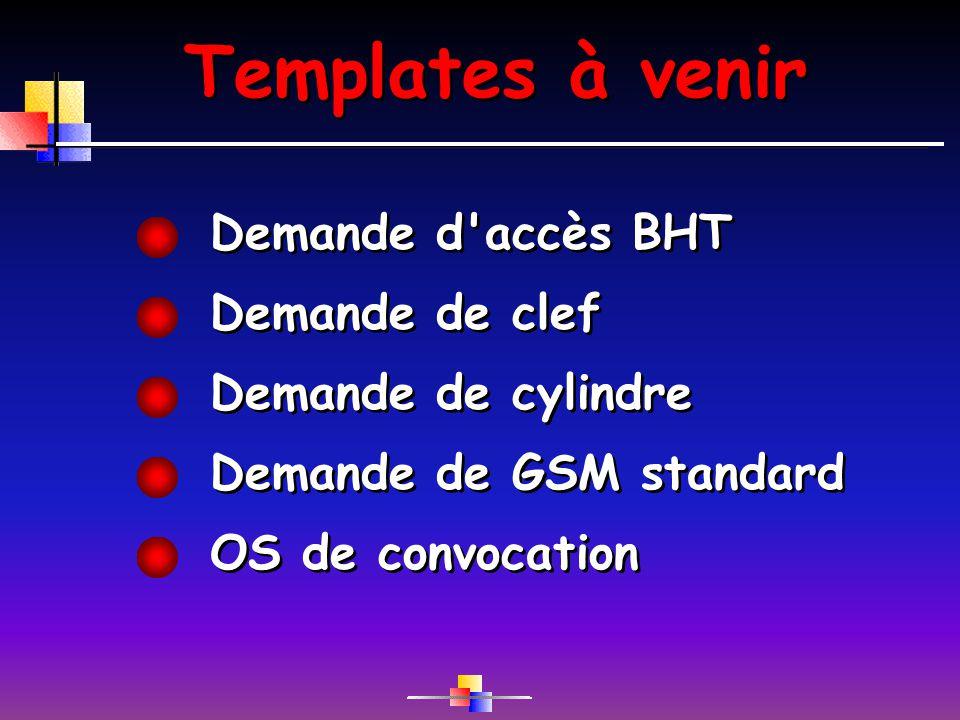 Templates à venir Demande d'accès BHT Demande de clef Demande de cylindre Demande de GSM standard OS de convocation