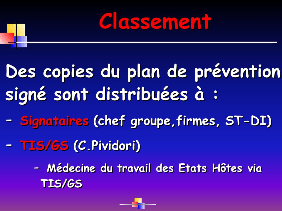 Classement Des copies du plan de prévention signé sont distribuées à : - Signataires (chef groupe,firmes, ST-DI) - TIS/GS (C.Pividori) - Médecine du travail des Etats Hôtes via TIS/GS Des copies du plan de prévention signé sont distribuées à : - Signataires (chef groupe,firmes, ST-DI) - TIS/GS (C.Pividori) - Médecine du travail des Etats Hôtes via TIS/GS