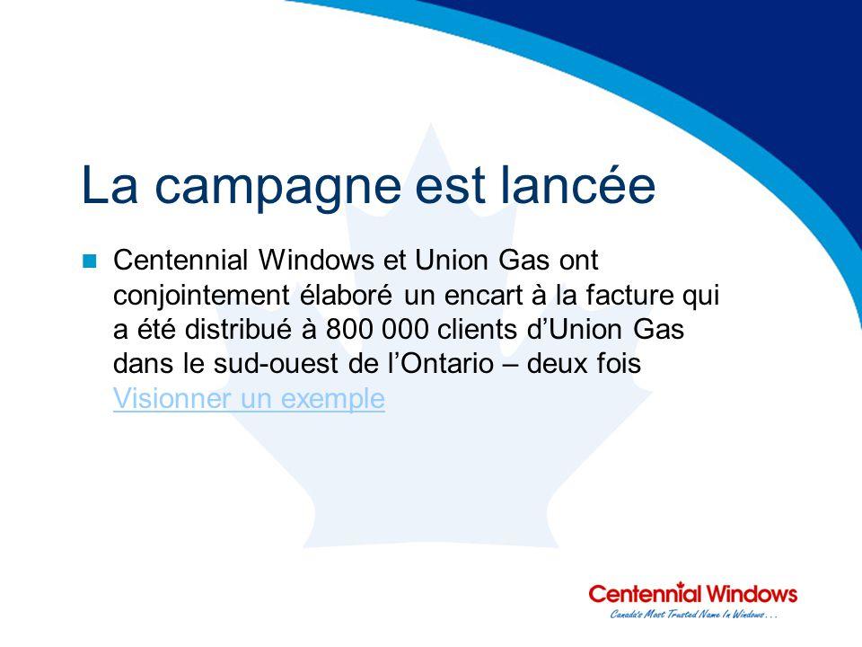 La campagne est lancée Centennial Windows et Union Gas ont conjointement élaboré un encart à la facture qui a été distribué à 800 000 clients dUnion Gas dans le sud-ouest de lOntario – deux fois Visionner un exemple Visionner un exemple