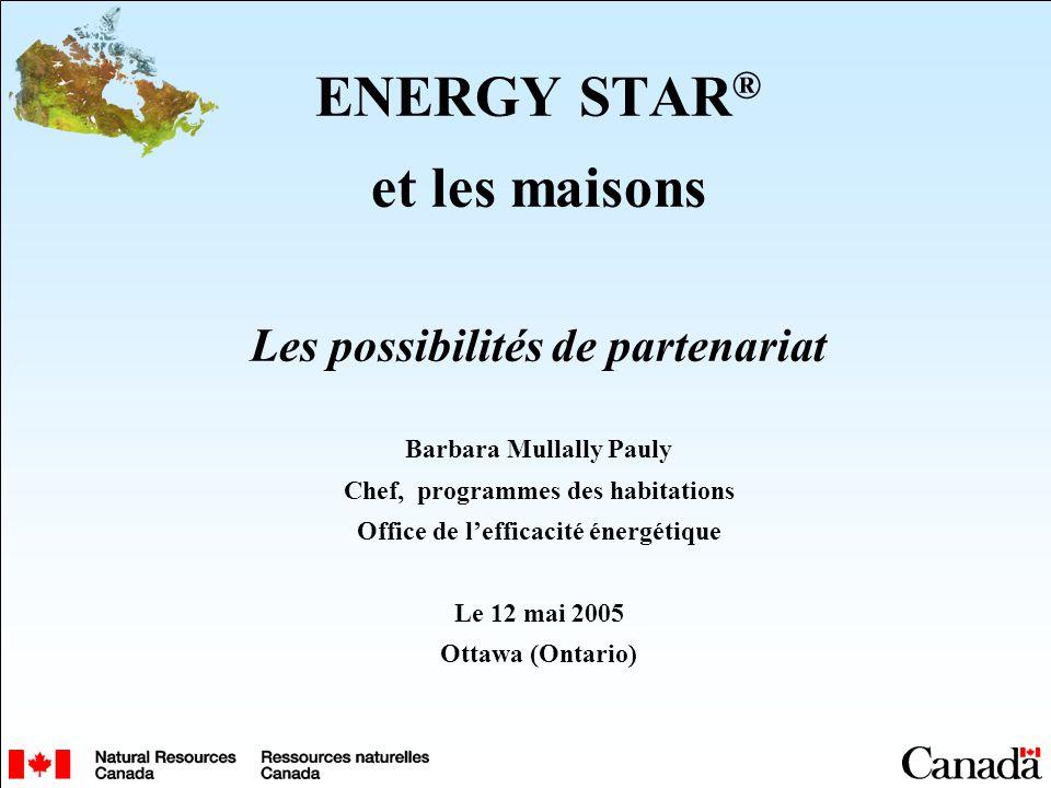 ENERGY STAR ® et les maisons Les possibilités de partenariat Barbara Mullally Pauly Chef, programmes des habitations Office de lefficacité énergétique