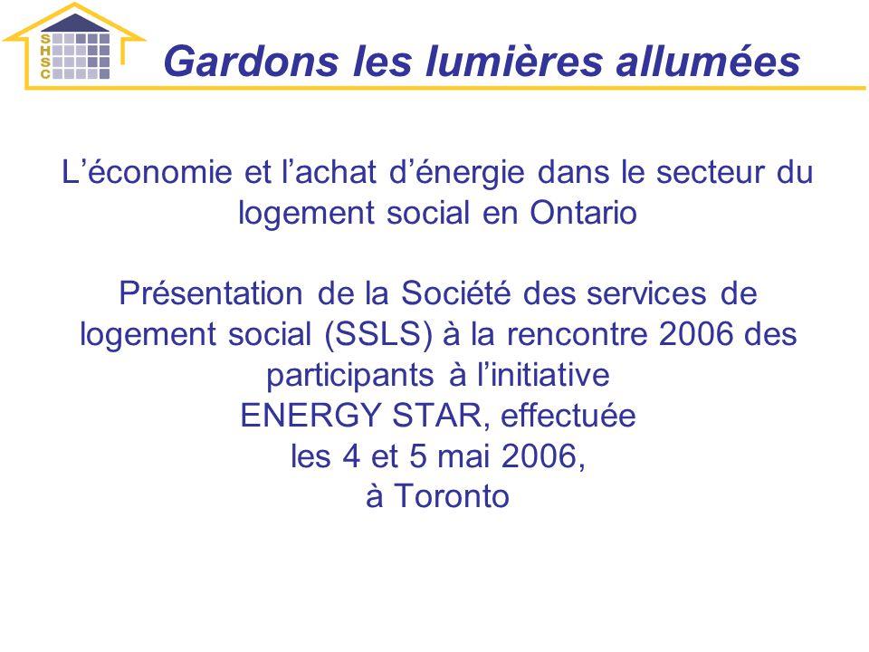 Léconomie et lachat dénergie dans le secteur du logement social en Ontario Présentation de la Société des services de logement social (SSLS) à la rencontre 2006 des participants à linitiative ENERGY STAR, effectuée les 4 et 5 mai 2006, à Toronto Gardons les lumières allumées