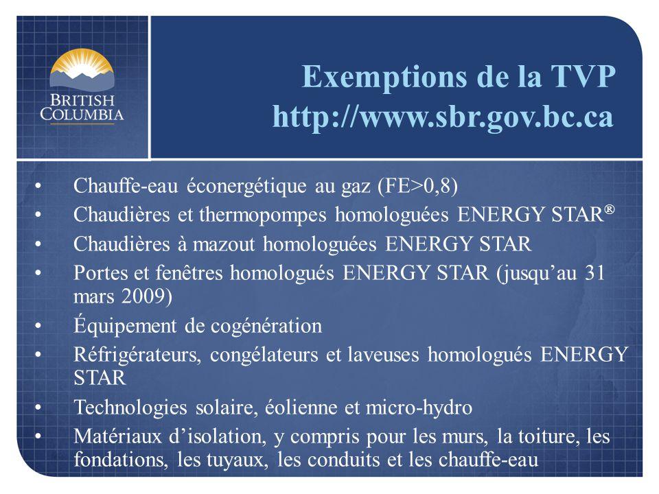 Exemptions de la TVP http://www.sbr.gov.bc.ca Chauffe-eau éconergétique au gaz (FE>0,8) Chaudières et thermopompes homologuées ENERGY STAR ® Chaudières à mazout homologuées ENERGY STAR Portes et fenêtres homologués ENERGY STAR (jusquau 31 mars 2009) Équipement de cogénération Réfrigérateurs, congélateurs et laveuses homologués ENERGY STAR Technologies solaire, éolienne et micro-hydro Matériaux disolation, y compris pour les murs, la toiture, les fondations, les tuyaux, les conduits et les chauffe-eau