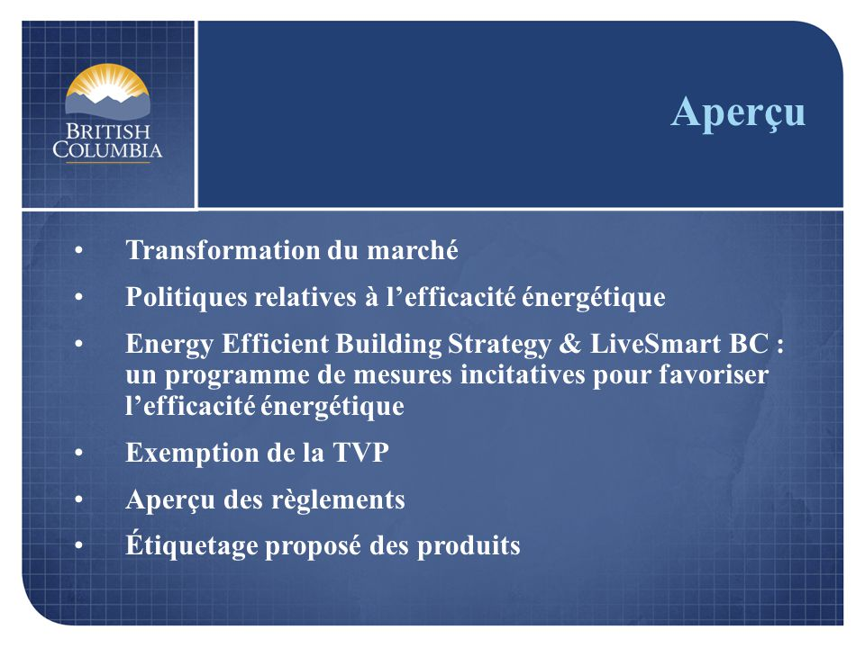 Aperçu Transformation du marché Politiques relatives à lefficacité énergétique Energy Efficient Building Strategy & LiveSmart BC : un programme de mesures incitatives pour favoriser lefficacité énergétique Exemption de la TVP Aperçu des règlements Étiquetage proposé des produits