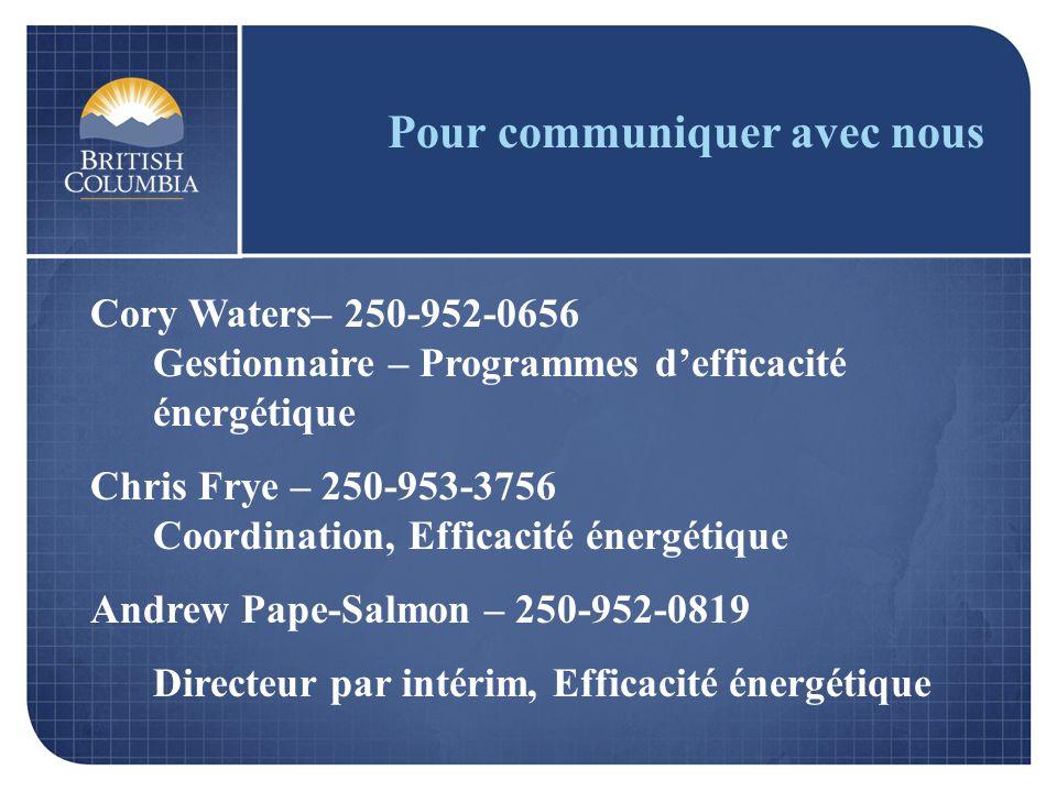 Pour communiquer avec nous Cory Waters– 250-952-0656 Gestionnaire – Programmes defficacité énergétique Chris Frye – 250-953-3756 Coordination, Efficacité énergétique Andrew Pape-Salmon – 250-952-0819 Directeur par intérim, Efficacité énergétique