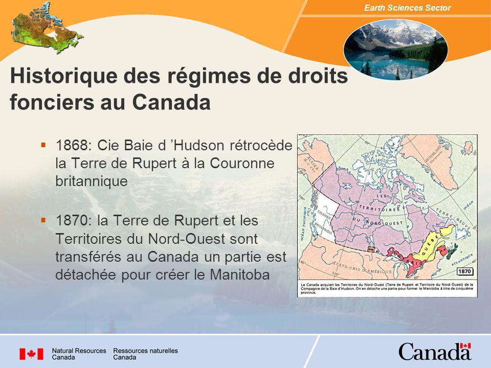 Earth Sciences Sector 1868: Cie Baie d Hudson rétrocède la Terre de Rupert à la Couronne britannique 1870: la Terre de Rupert et les Territoires du Nord-Ouest sont transférés au Canada un partie est détachée pour créer le Manitoba Historique des régimes de droits fonciers au Canada