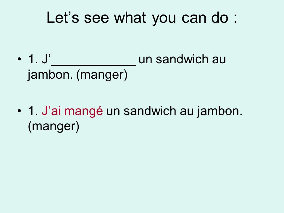 Lets see what you can do : 1. J____________ un sandwich au jambon. (manger) 1. Jai mangé un sandwich au jambon. (manger)