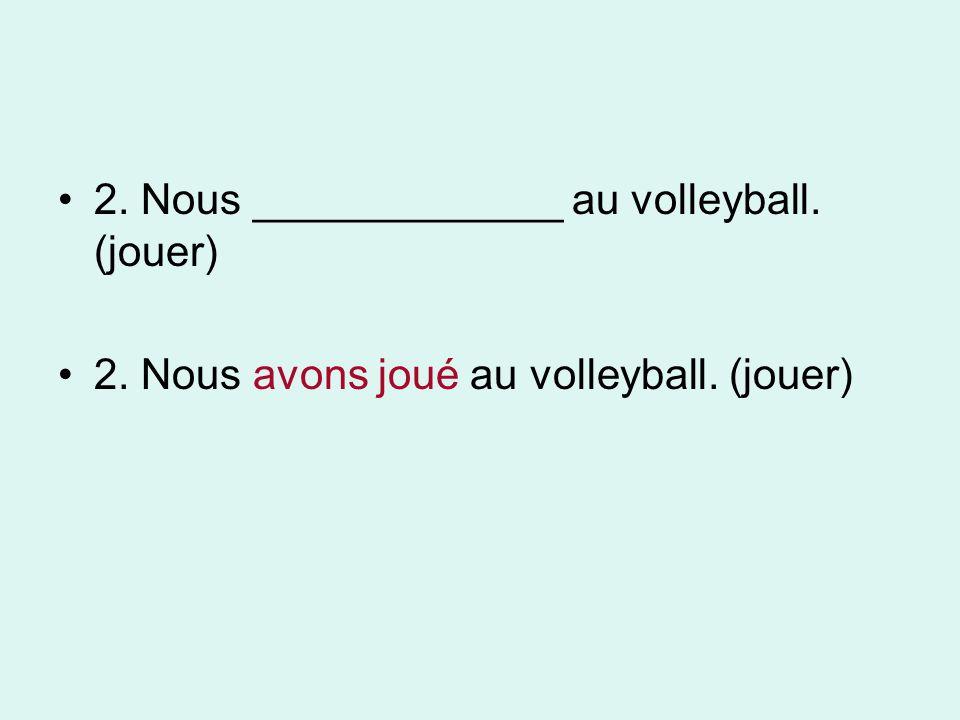 2. Nous _____________ au volleyball. (jouer) 2. Nous avons joué au volleyball. (jouer)