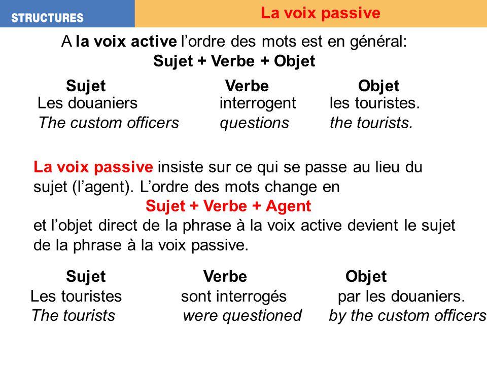 La voix passive A la voix active lordre des mots est en général: Sujet + Verbe + Objet Sujet VerbeObjet Les douaniers interrogent les touristes. The c
