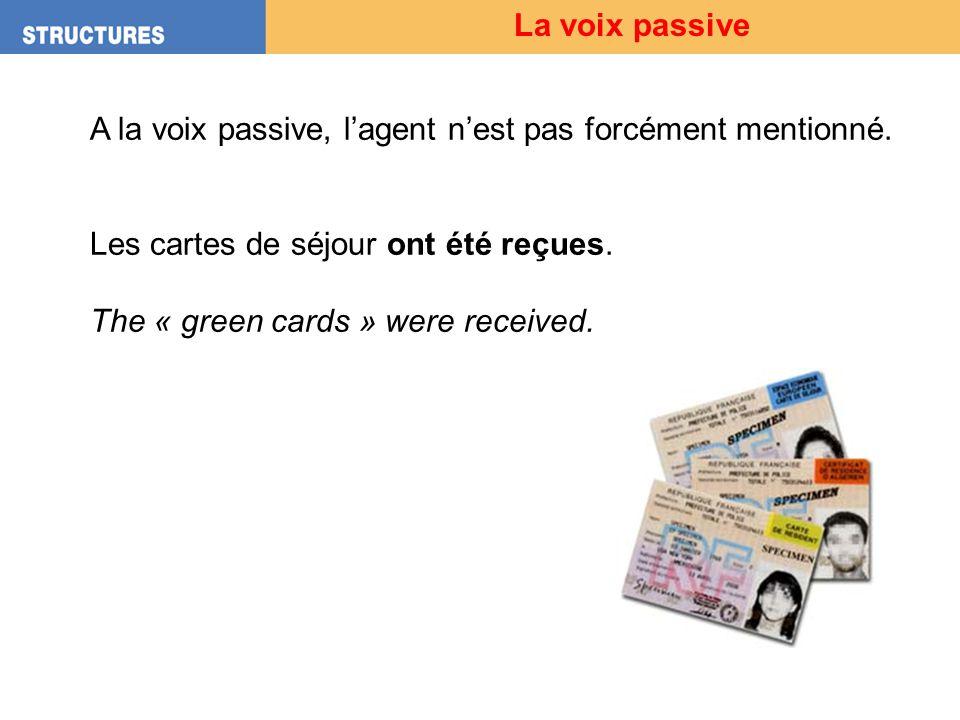 La voix passive A la voix passive, lagent nest pas forcément mentionné. Les cartes de séjour ont été reçues. The « green cards » were received.