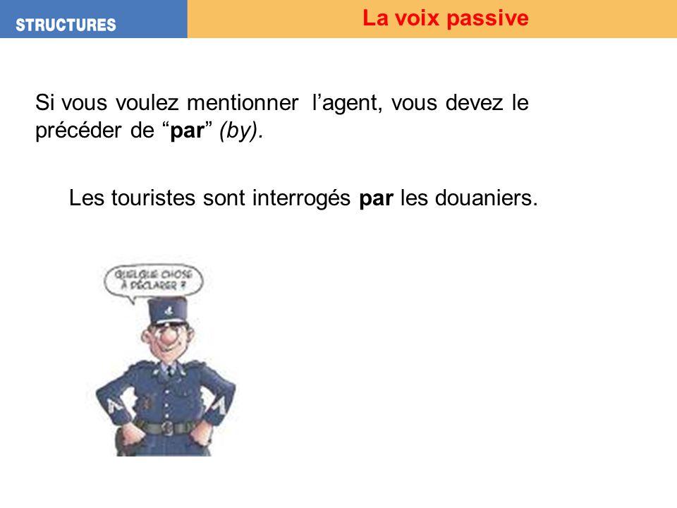 La voix passive Si vous voulez mentionner lagent, vous devez le précéder de par (by). Les touristes sont interrogés par les douaniers.