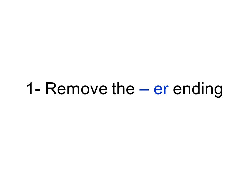 1- Remove the – er ending