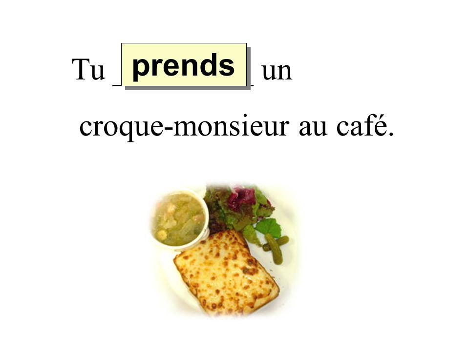 Tu _________ un croque-monsieur au café. prends