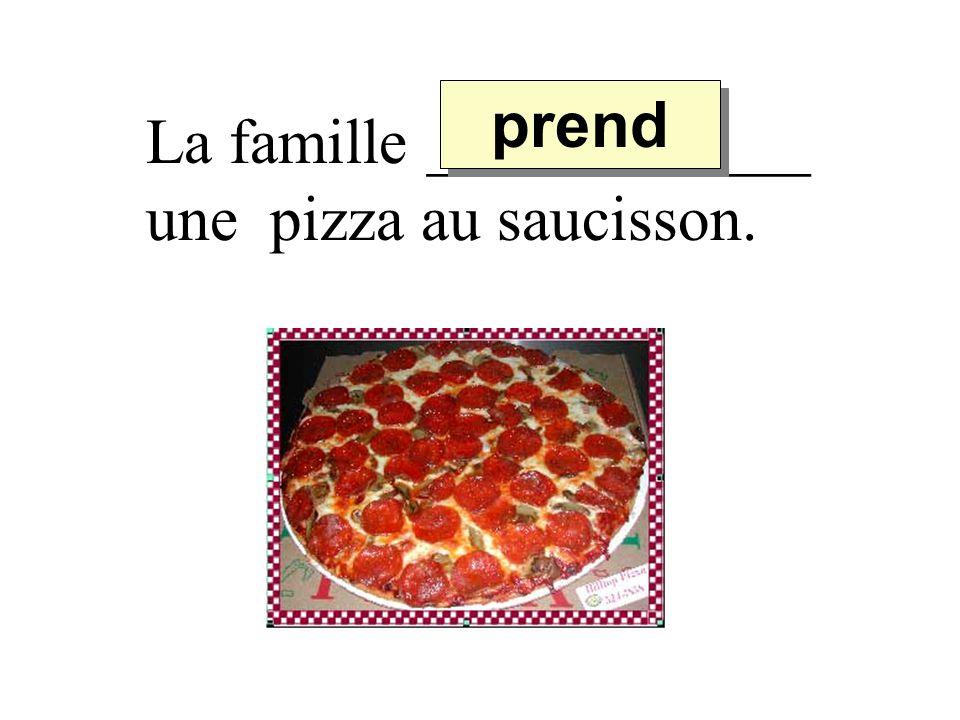 La famille ____________ une pizza au saucisson. prend