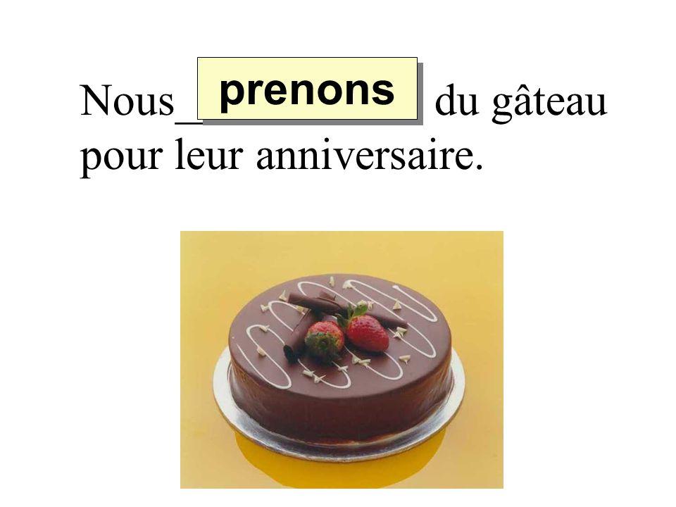 Nous_________ du gâteau pour leur anniversaire. prenons