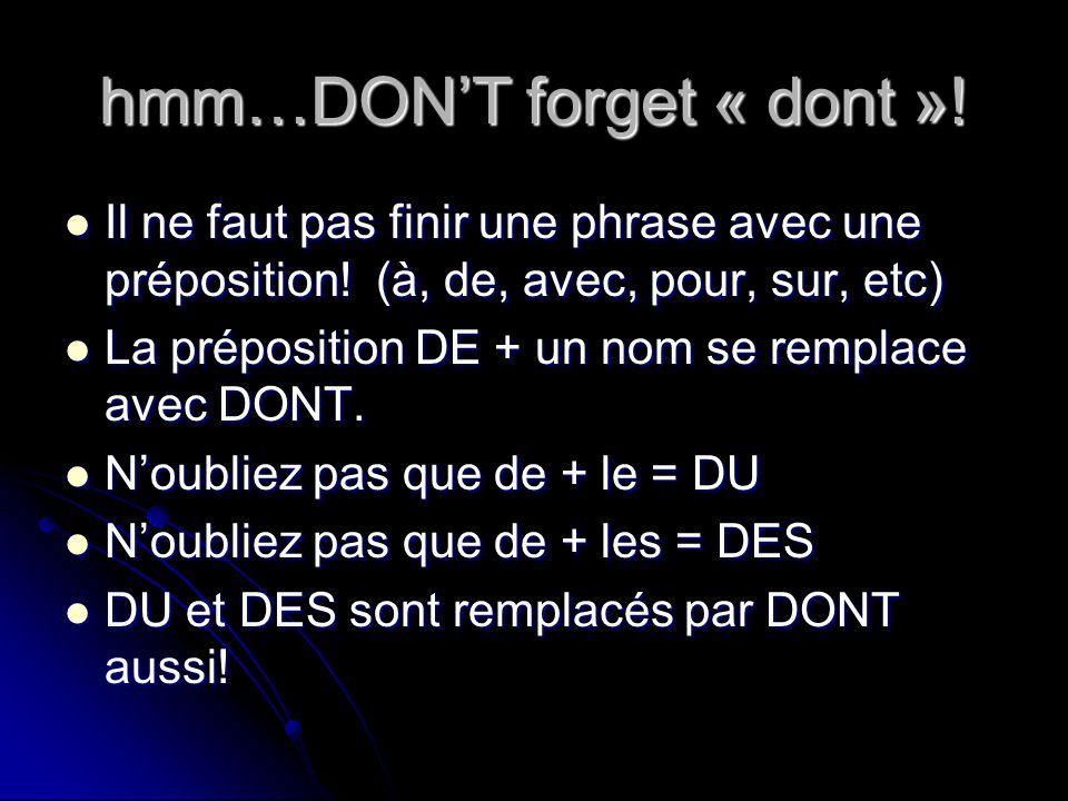 hmm…DONT forget « dont »! Il ne faut pas finir une phrase avec une préposition! (à, de, avec, pour, sur, etc) Il ne faut pas finir une phrase avec une
