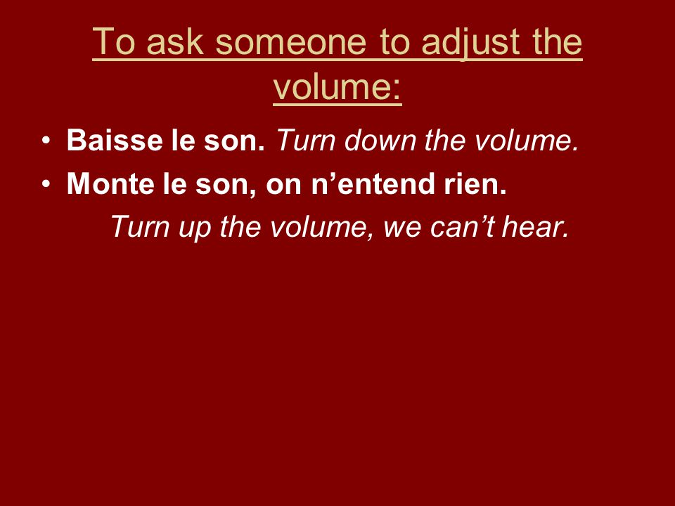 To ask someone to adjust the volume: Baisse le son. Turn down the volume. Monte le son, on nentend rien. Turn up the volume, we cant hear.