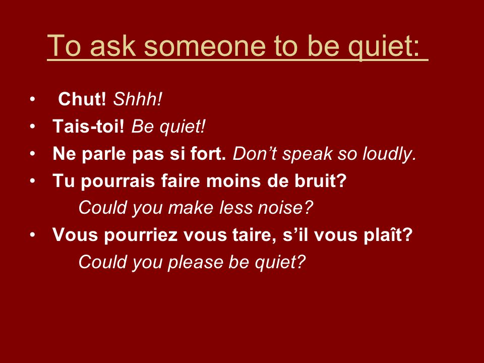 To ask someone to be quiet: Chut.Shhh. Tais-toi. Be quiet.