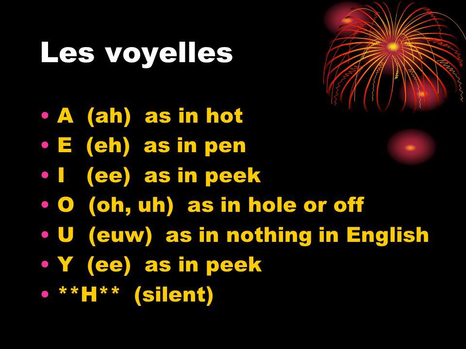 Les voyelles A (ah) as in hot E (eh) as in pen I(ee) as in peek O (oh, uh) as in hole or off U (euw) as in nothing in English Y (ee) as in peek **H**