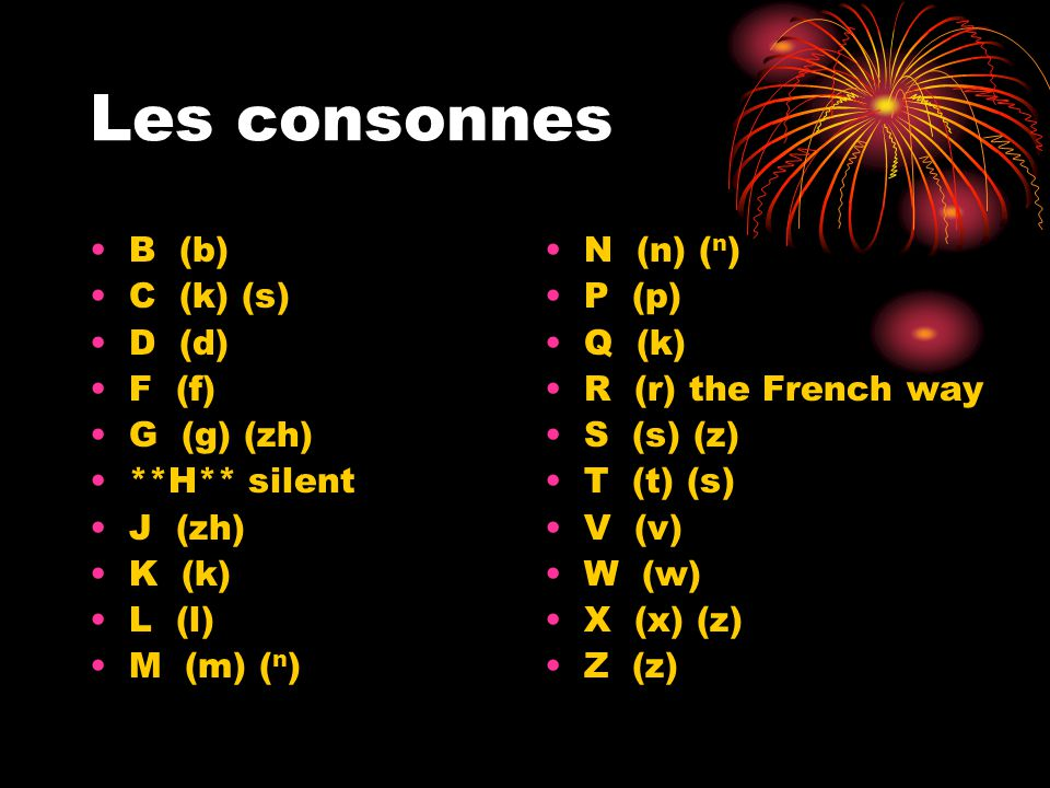 Les consonnes B (b) C (k) (s) D (d) F (f) G (g) (zh) **H** silent J (zh) K (k) L (l) M (m) ( n ) N (n) ( n ) P (p) Q (k) R (r) the French way S (s) (z