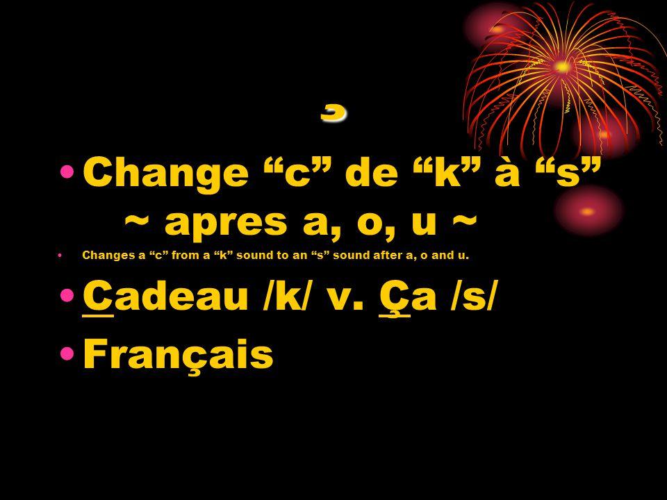 ¸ Change c de k à s ~ apres a, o, u ~ Changes a c from a k sound to an s sound after a, o and u. Cadeau /k/ v. Ça /s/ Français