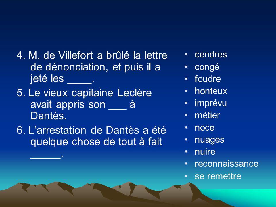 4. M. de Villefort a brûlé la lettre de dénonciation, et puis il a jeté les ____. 5. Le vieux capitaine Leclère avait appris son ___ à Dantès. 6. Larr