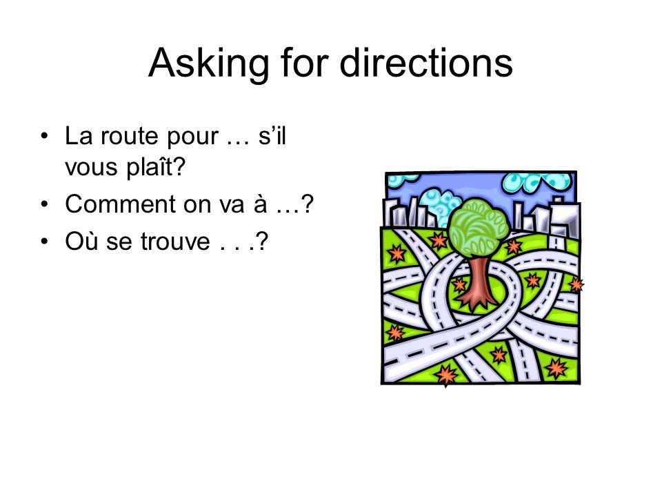 Asking for directions La route pour … sil vous plaît? Comment on va à …? Où se trouve...?