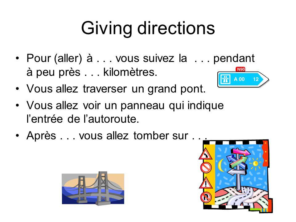Giving directions Pour (aller) à... vous suivez la... pendant à peu près... kilomètres. Vous allez traverser un grand pont. Vous allez voir un panneau