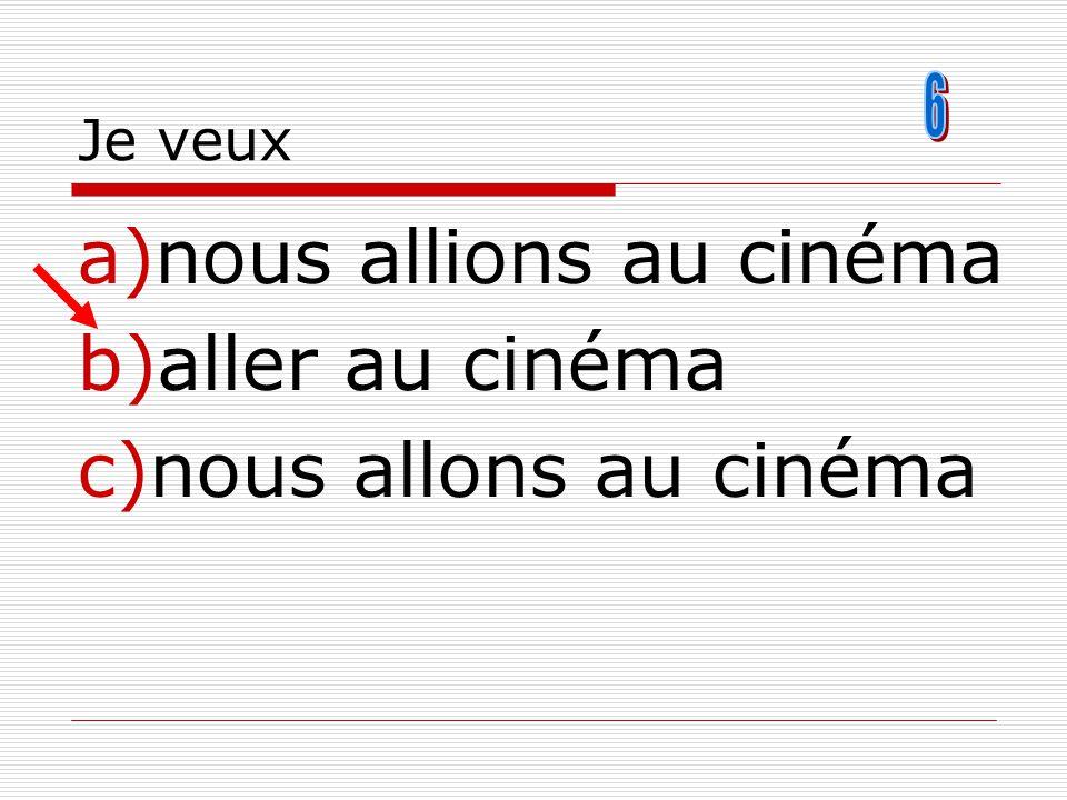 Je veux a)nous allions au cinéma b)aller au cinéma c)nous allons au cinéma