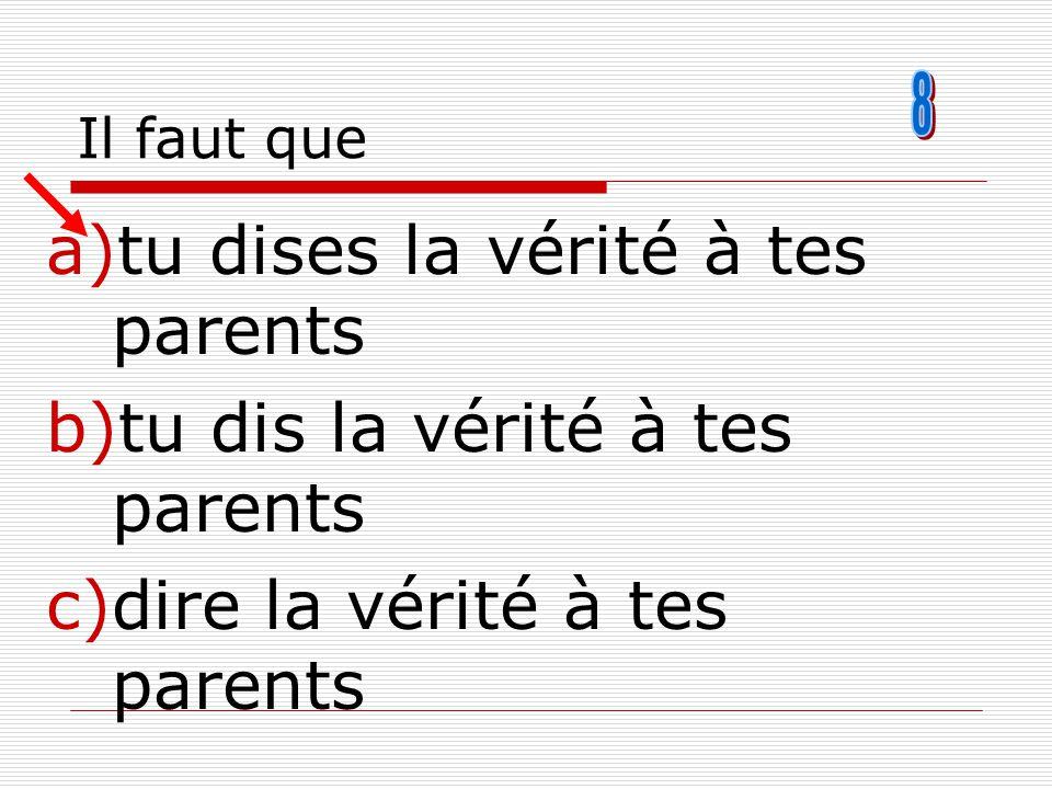 Il faut que a)tu dises la vérité à tes parents b)tu dis la vérité à tes parents c)dire la vérité à tes parents