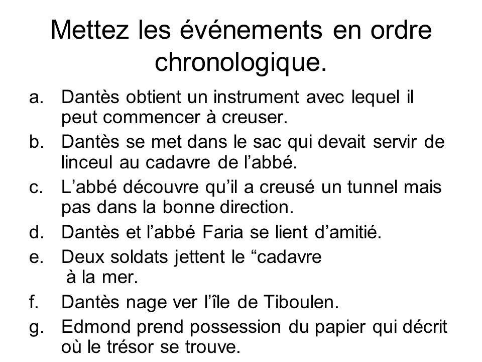 Mettez les événements en ordre chronologique. a.Dantès obtient un instrument avec lequel il peut commencer à creuser. b.Dantès se met dans le sac qui