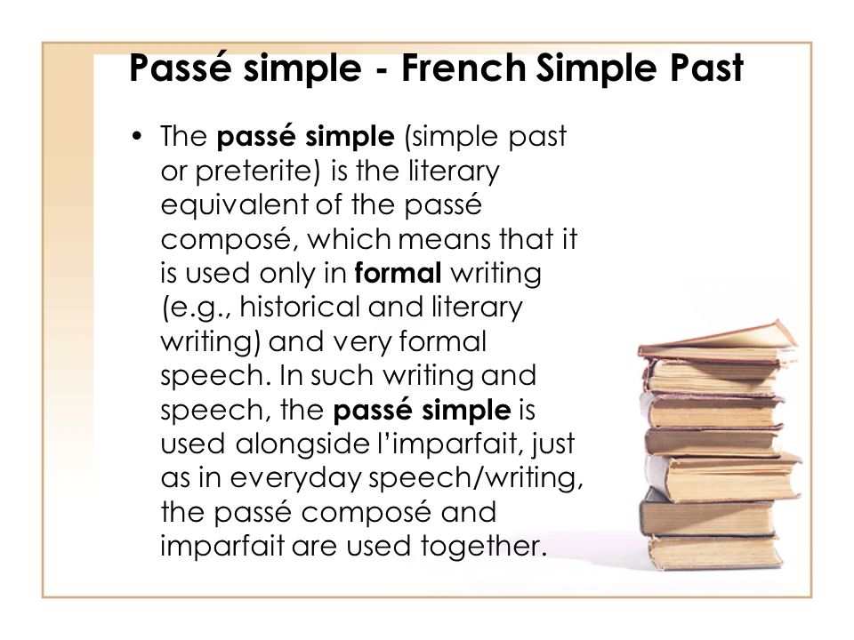 Passé simple - French Simple Past The passé simple (simple past or preterite) is the literary equivalent of the passé composé, which means that it is used only in formal writing (e.g., historical and literary writing) and very formal speech.