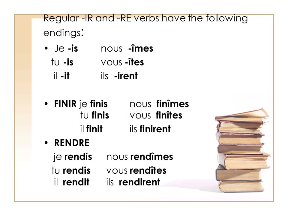 Regular -IR and -RE verbs have the following endings : Je -is nous -îmes tu -is vous -îtes il -it ils -irent FINIR je finis nous finîmes tu finis vous