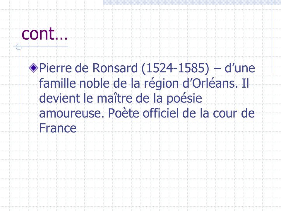 cont… Pierre de Ronsard (1524-1585) – dune famille noble de la région dOrléans. Il devient le maître de la poésie amoureuse. Poète officiel de la cour