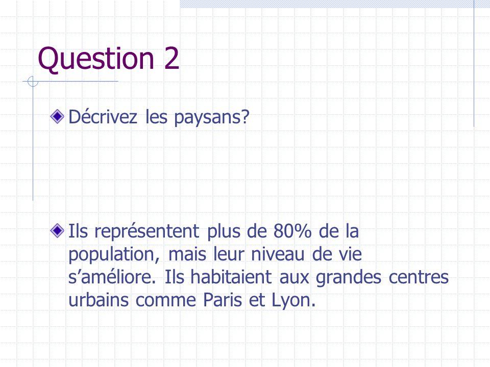 Question 2 Décrivez les paysans? Ils représentent plus de 80% de la population, mais leur niveau de vie saméliore. Ils habitaient aux grandes centres