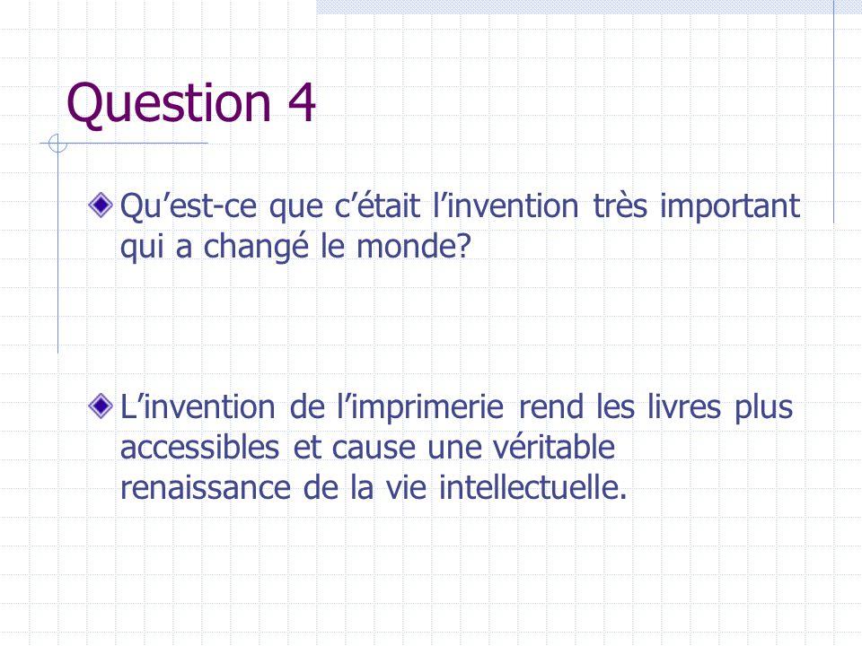 Question 4 Quest-ce que cétait linvention très important qui a changé le monde? Linvention de limprimerie rend les livres plus accessibles et cause un