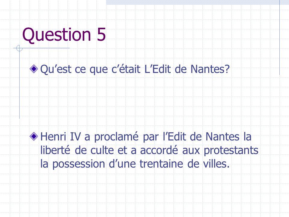 Question 5 Quest ce que cétait LEdit de Nantes? Henri IV a proclamé par lEdit de Nantes la liberté de culte et a accordé aux protestants la possession