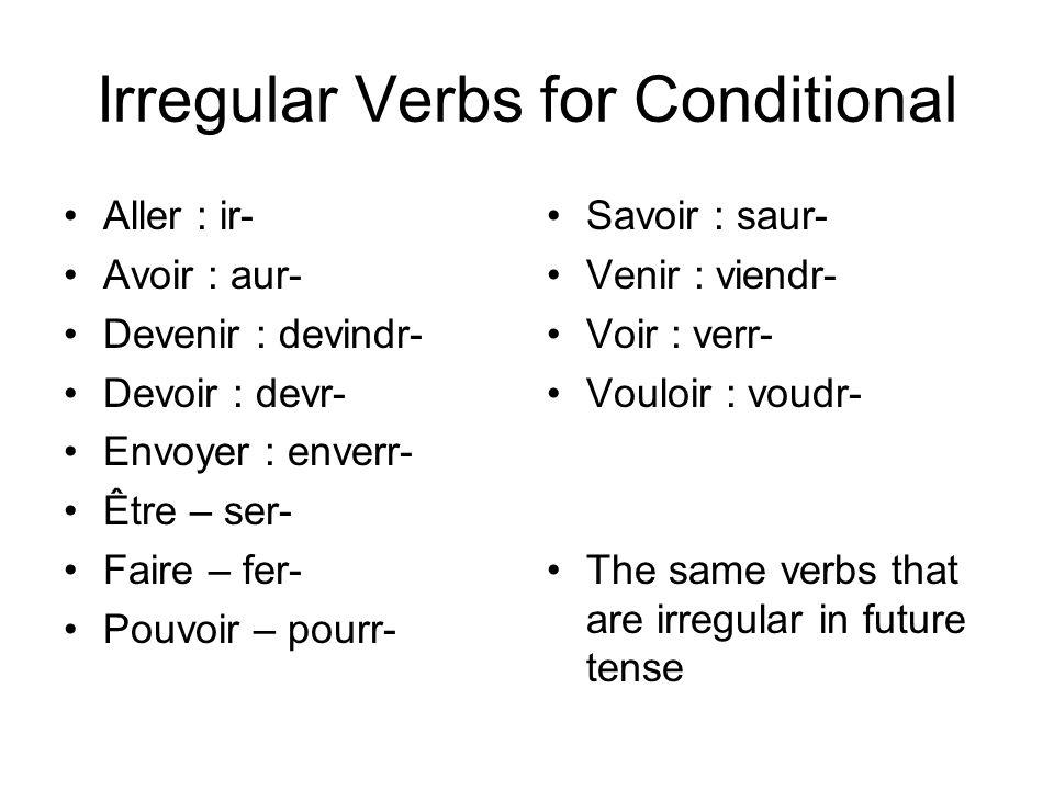 Irregular Verbs for Conditional Aller : ir- Avoir : aur- Devenir : devindr- Devoir : devr- Envoyer : enverr- Être – ser- Faire – fer- Pouvoir – pourr- Savoir : saur- Venir : viendr- Voir : verr- Vouloir : voudr- The same verbs that are irregular in future tense