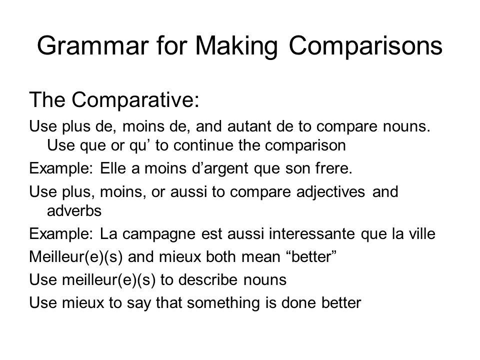 Grammar for Making Comparisons The Comparative: Use plus de, moins de, and autant de to compare nouns. Use que or qu to continue the comparison Exampl
