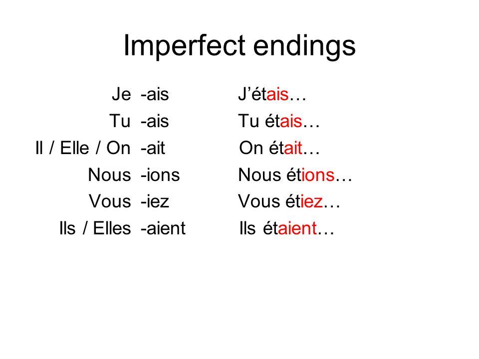 Imperfect endings Je Tu Il / Elle / On Nous Vous Ils / Elles -ais Jétais… -ais Tu étais… -ait On était… -ions Nous étions… -iez Vous étiez… -aient Ils étaient…