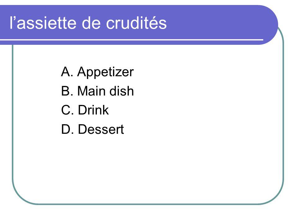 lassiette de crudités A. Appetizer B. Main dish C. Drink D. Dessert